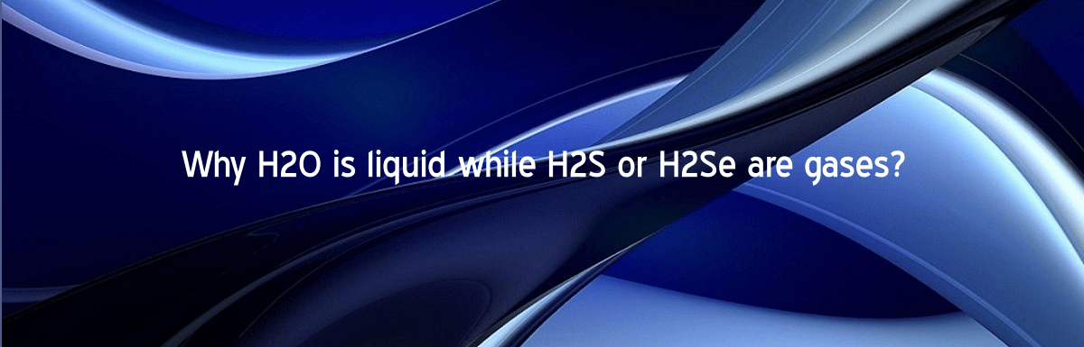 H2O is liquid H2S or H2Se are gases